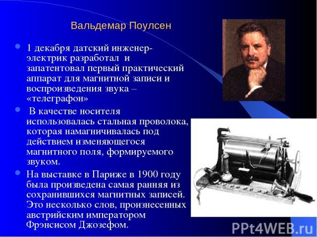 Вальдемар Поулсен 1 декабря датский инженер-электрик разработал и запатентовал первый практический аппарат для магнитной записи и воспроизведения звука – «телеграфон» В качестве носителя использовалась стальная проволока, которая намагничивалась под…