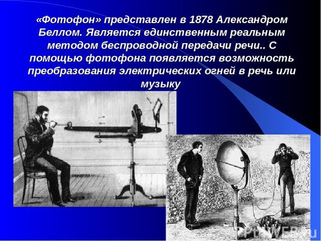 «Фотофон» представлен в 1878 Александром Беллом. Является единственным реальным методом беспроводной передачи речи.. С помощью фотофона появляется возможность преобразования электрических огней в речь или музыку