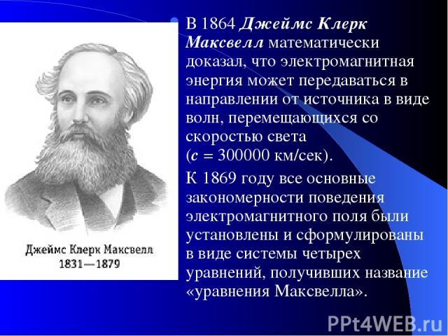 В 1864 Джеймс Клерк Максвелл математически доказал, что электромагнитная энергия может передаваться в направлении от источника в виде волн, перемещающихся со скоростью света (с = 300000 км/сек). К 1869 году все основные закономерности поведения элек…