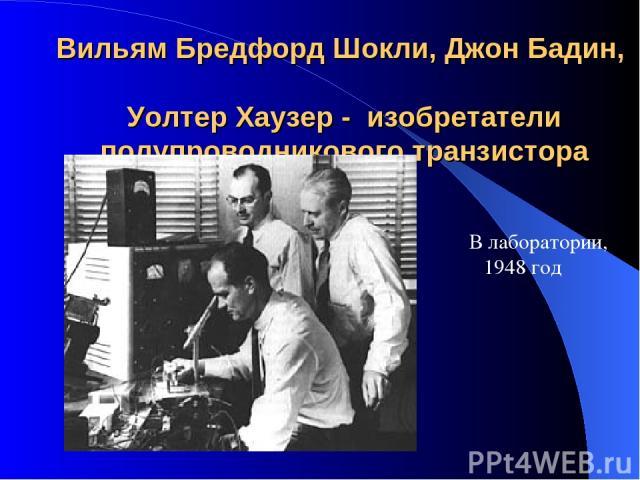 Вильям Бредфорд Шокли, Джон Бадин, Уолтер Хаузер - изобретатели полупроводникового транзистора  В лаборатории, 1948 год