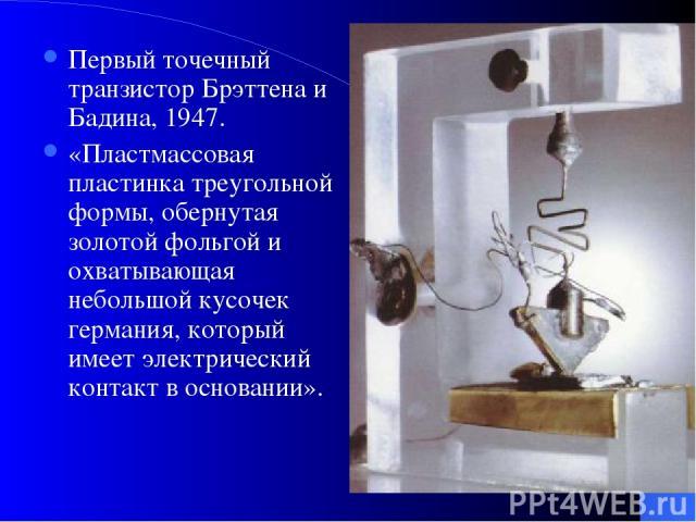 Первый точечный транзистор Брэттена и Бадина, 1947. «Пластмассовая пластинка треугольной формы, обернутая золотой фольгой и охватывающая небольшой кусочек германия, который имеет электрический контакт в основании».