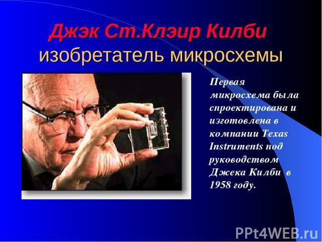 Джэк Ст.Клэир Килби изобретатель микросхемы Первая микросхема была спроектирована и изготовлена в компании Texas Instruments под руководством Джека Килби в 1958 году.