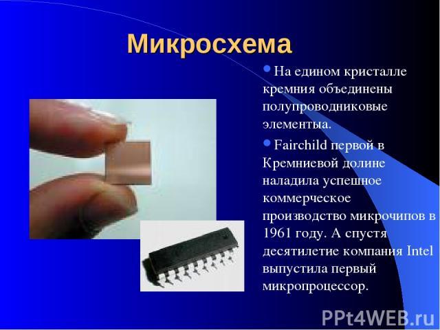 Микросхема На едином кристалле кремния объединены полупроводниковые элементыа. Fairchild первой в Кремниевой долине наладила успешное коммерческое производство микрочипов в 1961 году. А спустя десятилетие компания Intel выпустила первый микропроцессор.