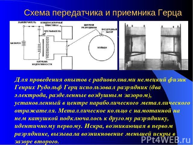 Схема передатчика и приемника Герца Для проведения опытов с радиоволнами немецкий физик Генрих Рудольф Герц использовал разрядник (два электрода, разделенные воздушным зазором), установленный в центре параболического металлического отражателя. Метал…