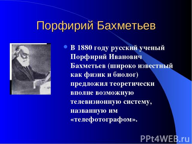 Порфирий Бахметьев В 1880 году русский ученый Порфирий Иванович Бахметьев (широко известный как физик и биолог) предложил теоретически вполне возможную телевизионную систему, названную им «телефотографом».