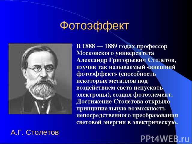 Фотоэффект В 1888 — 1889 годах профессор Московского университета Александр Григорьевич Столетов, изучив так называемый «внешний фотоэффект» (способность некоторых металлов под воздействием света испускать электроны), создал фотоэлемент. Достижение …
