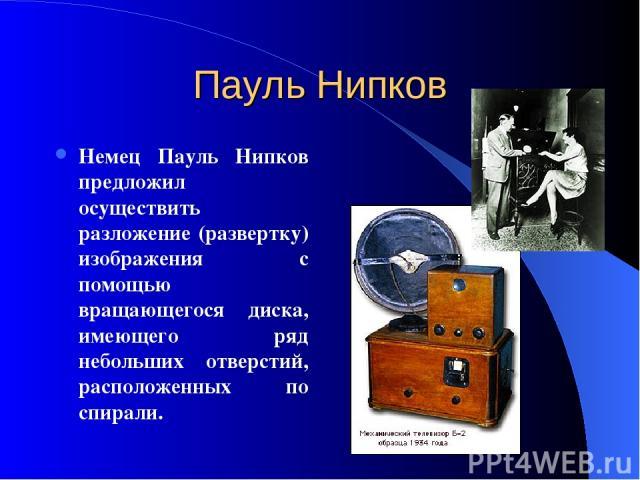 Пауль Нипков Немец Пауль Нипков предложил осуществить разложение (развертку) изображения с помощью вращающегося диска, имеющего ряд небольших отверстий, расположенных по спирали.
