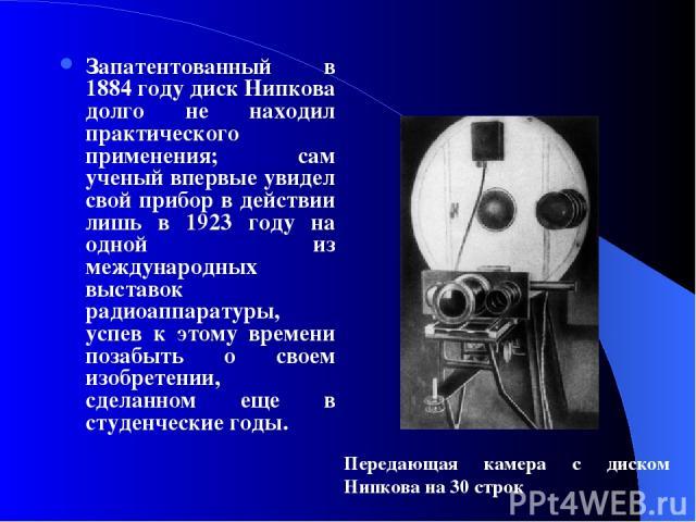 Запатентованный в 1884 году диск Нипкова долго не находил практического применения; сам ученый впервые увидел свой прибор в действии лишь в 1923 году на одной из международных выставок радиоаппаратуры, успев к этому времени позабыть о своем изобрете…
