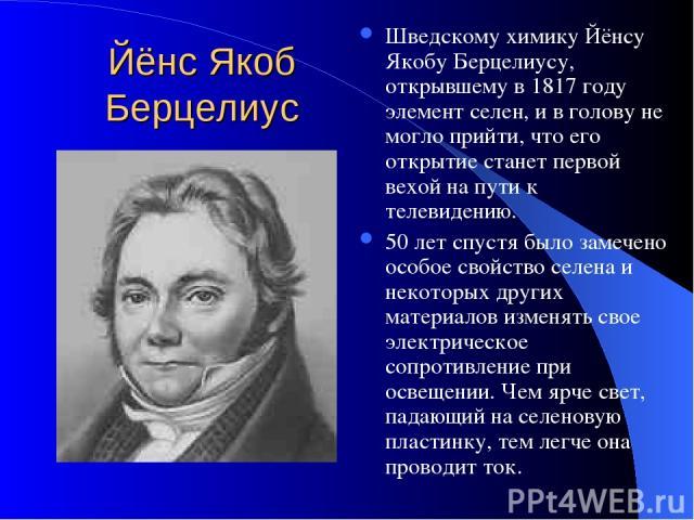 Йёнс Якоб Берцелиус Шведскому химику Йёнсу Якобу Берцелиусу, открывшему в 1817 году элемент селен, и в голову не могло прийти, что его открытие станет первой вехой на пути к телевидению. 50 лет спустя было замечено особое свойство селена и некоторых…