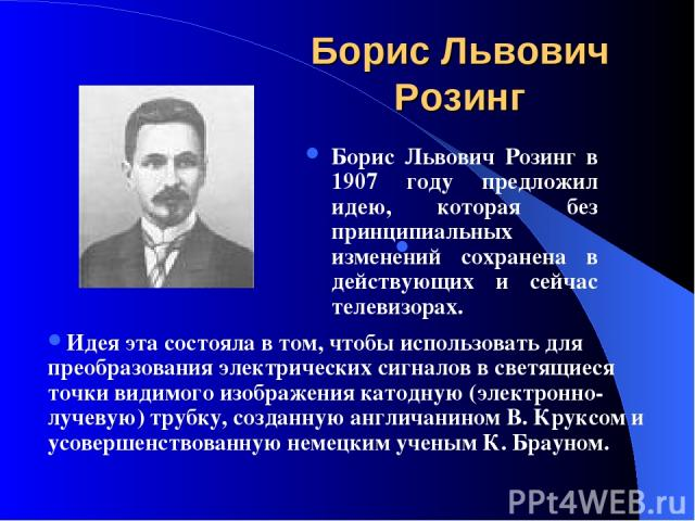 Борис Львович Розинг Борис Львович Розинг в 1907 году предложил идею, которая без принципиальных изменений сохранена в действующих и сейчас телевизорах. Идея эта состояла в том, чтобы использовать для преобразования электрических сигналов в светящие…