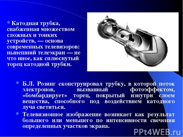 Б.Л. Розинг сконструировал трубку, в которой поток электронов, вызванный фотоэффектом, «бомбардирует» торец, покрытый изнутри слоем вещества, способного под воздействием катодного луча светиться. Телевизионное изображение возникает как результат бол…