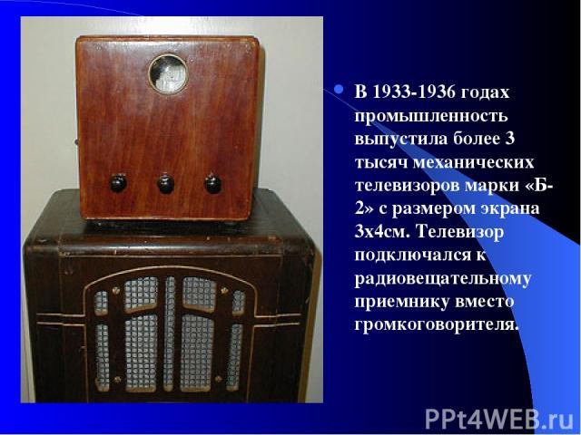 В 1933-1936 годах промышленность выпустила более 3 тысяч механических телевизоров марки «Б-2» с размером экрана 3x4см. Телевизор подключался к радиовещательному приемнику вместо громкоговорителя.