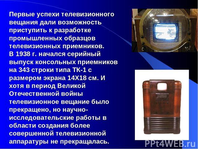 Первые успехи телевизионного вещания дали возможность приступить к разработке промышленных образцов телевизионных приемников. В 1938 г. начался серийный выпуск консольных приемников на 343 строки типа ТК-1 с размером экрана 14Х18 см. И хотя в период…