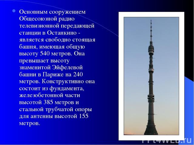 Основным сооружением Общесоюзной радио телевизионной передающей станции в Останкино - является свободно стоящая башня, имеющая общую высоту 540 метров. Она превышает высоту знаменитой Эйфелевой башни в Париже на 240 метров. Конструктивно она состоит…