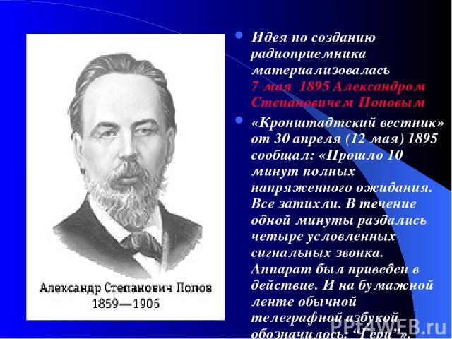 Идея по созданию радиоприемника материализовалась 7 мая 1895 Александром Степановичем Поповым «Кронштадтский вестник» от 30 апреля (12 мая) 1895 сообщал: «Прошло 10 минут полных напряженного ожидания. Все затихли. В течение одной минуты раздались че…