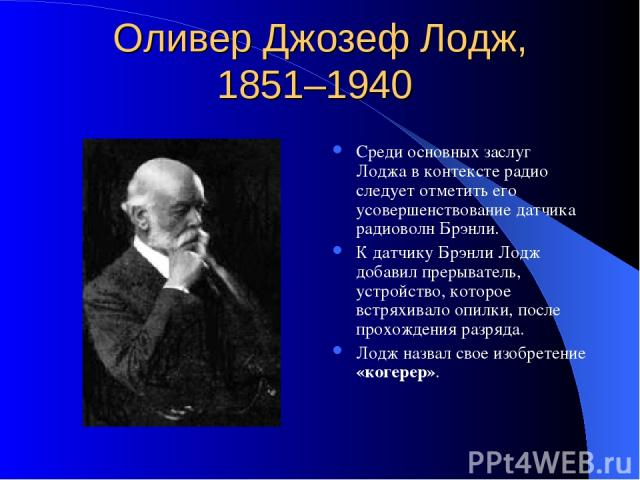 Оливер Джозеф Лодж, 1851–1940 Среди основных заслуг Лоджа в контексте радио следует отметить его усовершенствование датчика радиоволн Брэнли. К датчику Брэнли Лодж добавил прерыватель, устройство, которое встряхивало опилки, после прохождения разряд…