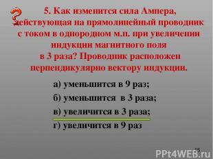 5. Как изменится сила Ампера, действующая на прямолинейный проводник с током в о