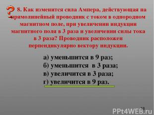 8. Как изменится сила Ампера, действующая на прямолинейный проводник с током в о