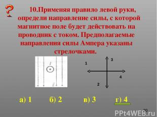 10.Применяя правило левой руки, определи направление силы, с которой магнитное п