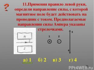 11.Применяя правило левой руки, определи направление силы, с которой магнитное п
