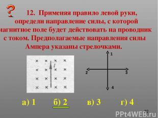 12. Применяя правило левой руки, определи направление силы, с которой магнитное