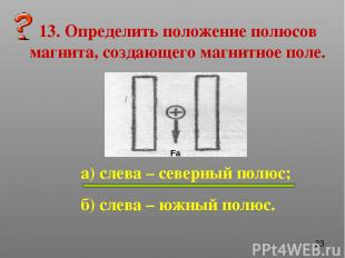 13. Определить положение полюсов магнита, создающего магнитное поле. а) слева –