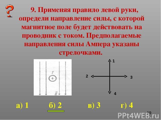 9. Применяя правило левой руки, определи направление силы, с которой магнитное поле будет действовать на проводник с током. Предполагаемые направления силы Ампера указаны стрелочками. 1 2 3 4 а) 1 б) 2 в) 3 г) 4