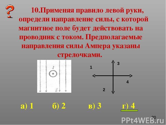 10.Применяя правило левой руки, определи направление силы, с которой магнитное поле будет действовать на проводник с током. Предполагаемые направления силы Ампера указаны стрелочками. 1 2 3 4 а) 1 б) 2 в) 3 г) 4