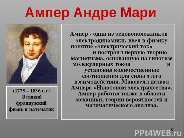 Ампер Андре Мари Ампер - один из основоположников электродинамики, ввел в физику понятие «электрический ток» и построил первую теорию магнетизма, основанную на гипотезе молекулярных токов и установил количественные соотношения для силы этого взаимод…