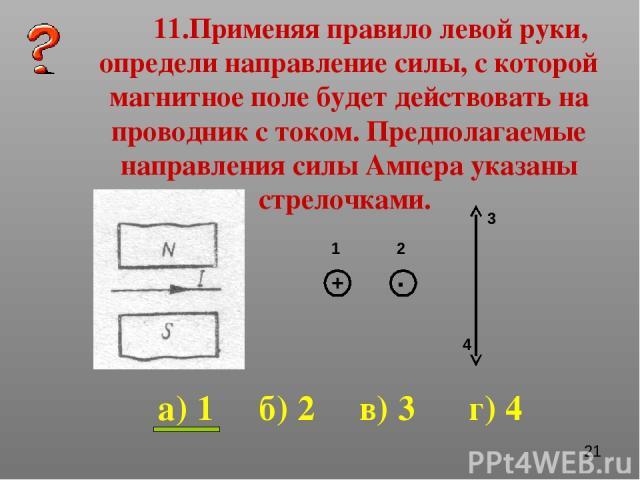11.Применяя правило левой руки, определи направление силы, с которой магнитное поле будет действовать на проводник с током. Предполагаемые направления силы Ампера указаны стрелочками. 1 2 3 4 а) 1 б) 2 в) 3 г) 4 + .