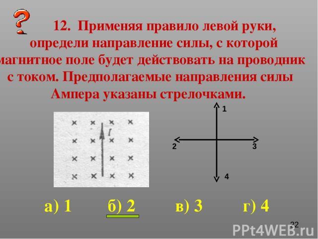 12. Применяя правило левой руки, определи направление силы, с которой магнитное поле будет действовать на проводник с током. Предполагаемые направления силы Ампера указаны стрелочками. 1 2 3 4 а) 1 б) 2 в) 3 г) 4
