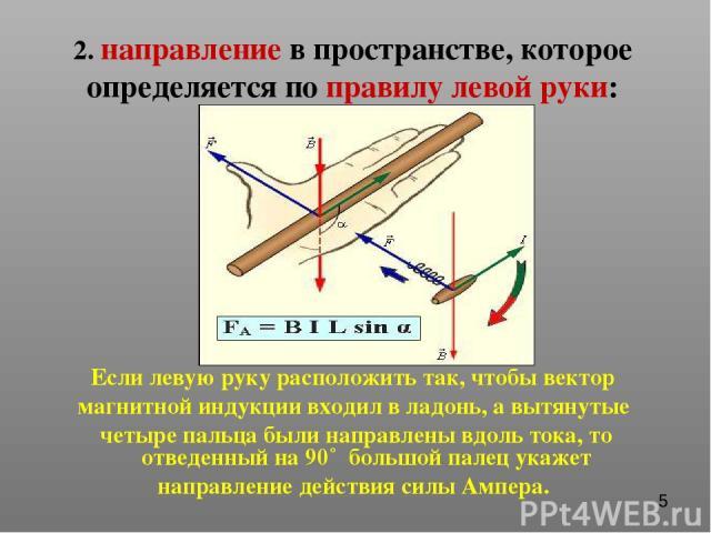 2. направление в пространстве, которое определяется по правилу левой руки: Если левую руку расположить так, чтобы вектор магнитной индукции входил в ладонь, а вытянутые четыре пальца были направлены вдоль тока, то отведенный на 90˚ большой палец ука…