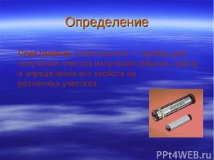 Определение Спектрометр (спектроскоп)— прибор для получения спектра излучения (