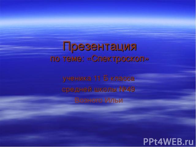 Презентация по теме: «Спектроскоп» ученика 11 Б класса средней школы №49 Возного Ильи