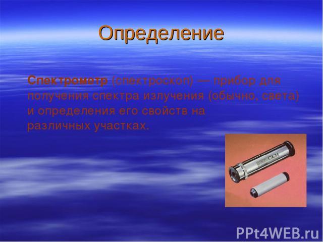 Определение Спектрометр (спектроскоп)— прибор для получения спектра излучения (обычно, света) и определения его свойств на различных участках.