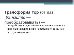 Трансформа тор (от лат.transformo— преобразовывать)— Устройство, предназначен