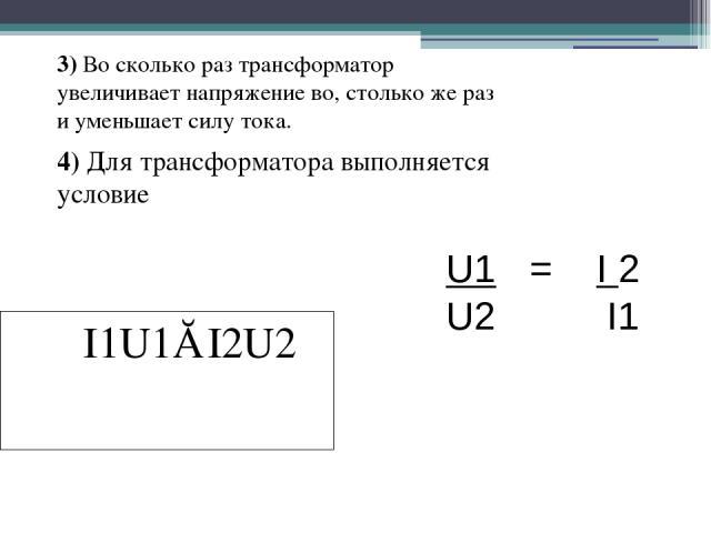 3) Во сколько раз трансформатор увеличивает напряжение во, столько же раз и уменьшает силу тока. 4) Для трансформатора выполняется условие I1U1≈I2U2 U1 = I 2 U2 I1