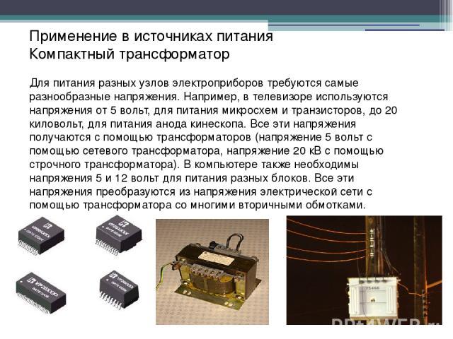 Применение в источниках питания Компактный трансформатор Для питания разных узлов электроприборов требуются самые разнообразные напряжения. Например, в телевизоре используются напряжения от 5 вольт, для питания микросхем и транзисторов, до 20 килово…