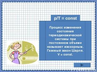 p/T = const Процесс изменения состояния термодинамической системы при постоянном