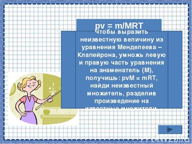 pv = m/MRT Чтобы выразить неизвестную величину из уравнения Менделеева – Клапейрона, умножь левую и правую часть уравнения на знаменатель (М), получишь: рvM = mRT, найди неизвестный множитель, разделив произведение на известные множители.