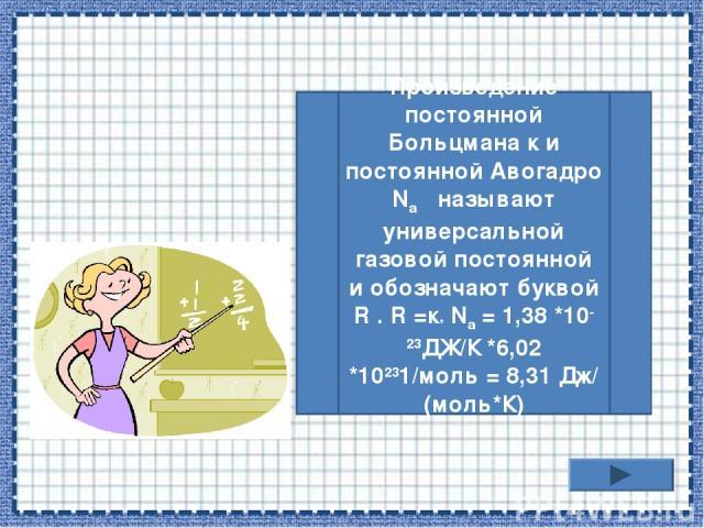 Произведение постоянной Больцмана к и постоянной Авогадро Na называют универсальной газовой постоянной и обозначают буквой R . R =к* Na = 1,38 *10-23ДЖ/К *6,02 *10231/моль = 8,31 Дж/(моль*К)