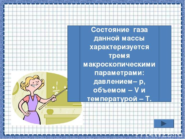 Состояние газа данной массы характеризуется тремя макроскопическими параметрами: давлением– р, объемом – V и температурой – Т.