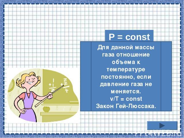 P = const Для данной массы газа отношение объема к температуре постоянно, если давление газа не меняется. v/T = const Закон Гей-Люссака.
