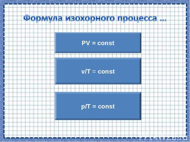 PV = const p/T = const v/T = const