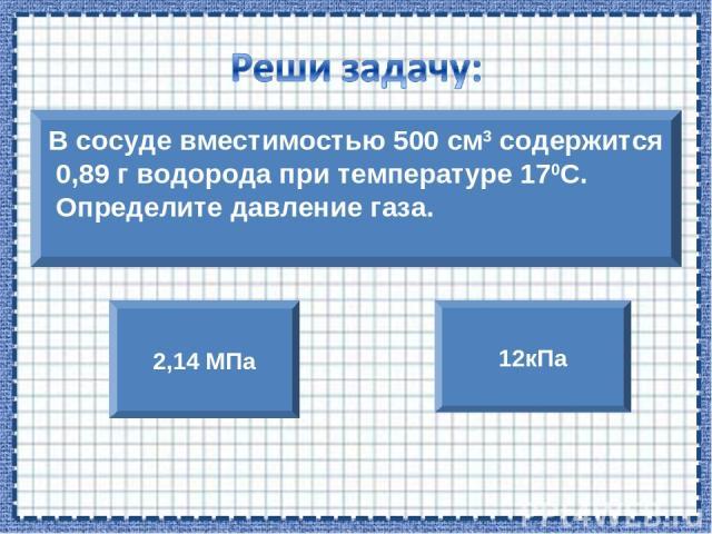 В сосуде вместимостью 500 см3 содержится 0,89 г водорода при температуре 170С. Определите давление газа. 2,14 МПа 12кПа