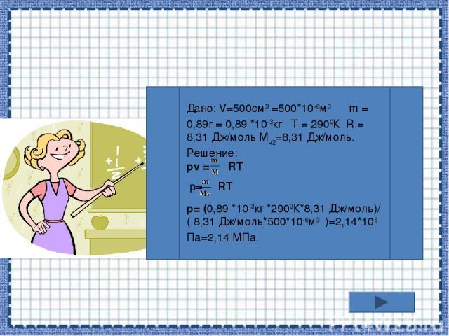 Дано: V=500см3 =500*10-6м3 m = 0,89г = 0,89 *10-3кг T = 2900К R = 8,31 Дж/моль Mн2=8,31 Дж/моль. Решение: pv = RT р= RT р= (0,89 *10-3кг *2900К*8,31 Дж/моль)/( 8,31 Дж/моль*500*10-6м3 )=2,14*106 Па=2,14 МПа.