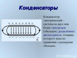 Конденсаторы E Конденсатор электрический – система из двух или более электродов