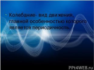 Колебание- вид движения, главной особенностью которого является периодичность.