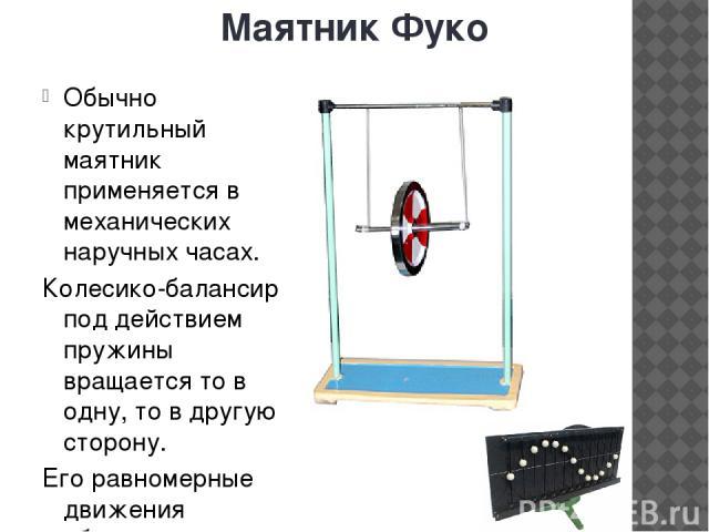 Маятник Фуко Обычно крутильный маятник применяется в механических наручных часах. Колесико-балансир под действием пружины вращается то в одну, то в другую сторону. Его равномерные движения обеспечивают точность хода часов.