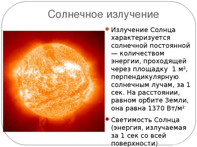 Солнечное излучение Излучение Солнца характеризуется солнечной постоянной — количеством энергии, проходящей через площадку 1 м², перпендикулярную солнечным лучам, за 1 сек. На расстоянии, равном орбите Земли, она равна 1370Вт/м² Светимость Солнца (…